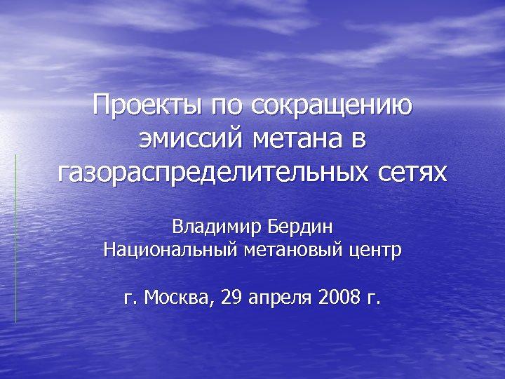 Проекты по сокращению эмиссий метана в газораспределительных сетях Владимир Бердин Национальный метановый центр г.