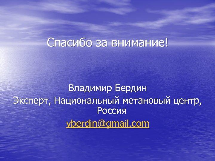 Спасибо за внимание! Владимир Бердин Эксперт, Национальный метановый центр, Россия vberdin@gmail. com