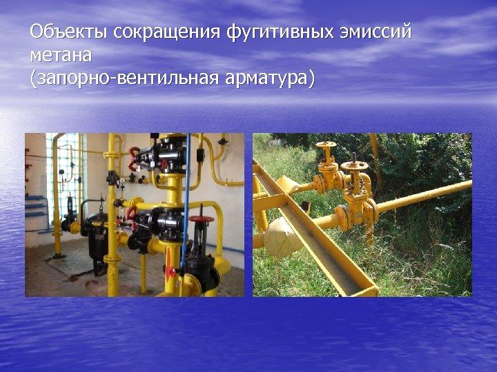 Объекты сокращения фугитивных эмиссий метана (запорно-вентильная арматура)