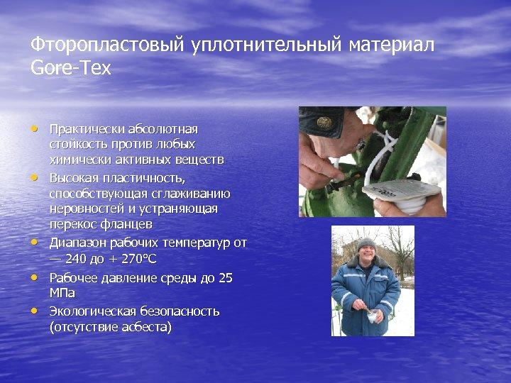 Фторопластовый уплотнительный материал Gore-Tex • Практически абсолютная • • стойкость против любых химически активных