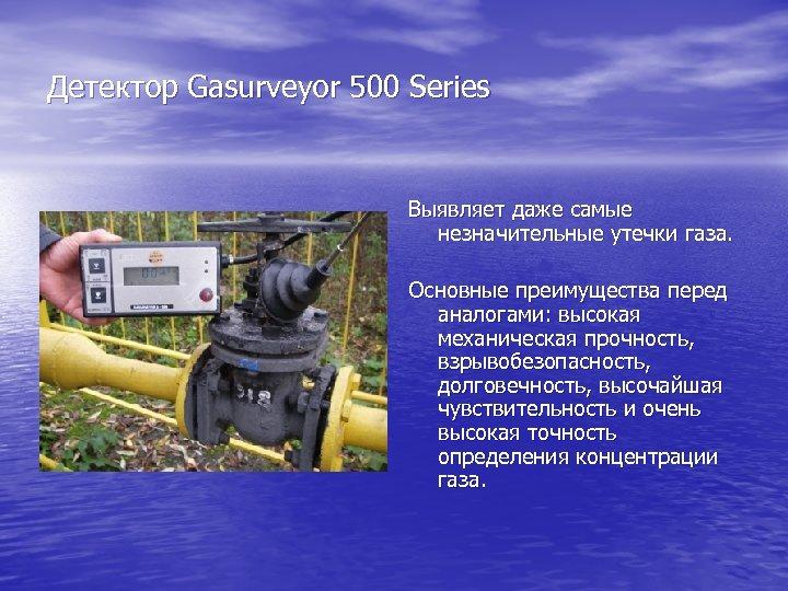 Детектор Gasurveyor 500 Series Выявляет даже самые незначительные утечки газа. Основные преимущества перед аналогами: