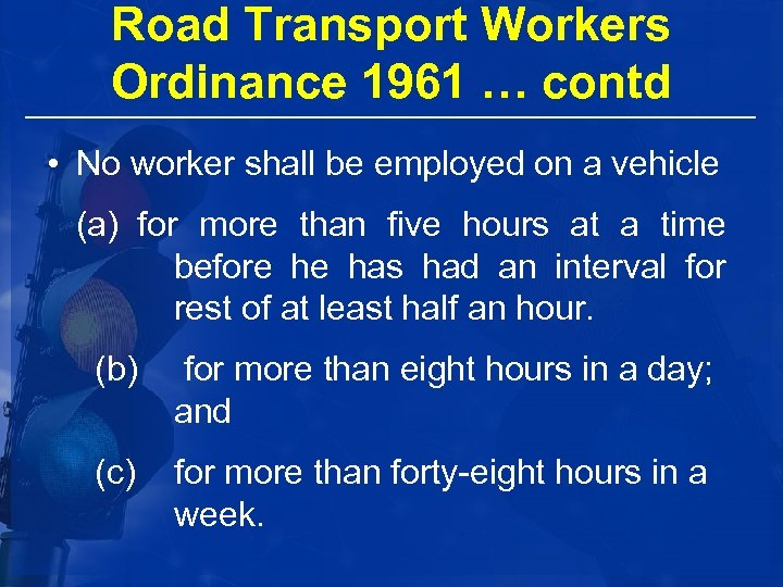 Road Transport Workers Ordinance 1961 … contd • No worker shall be employed on