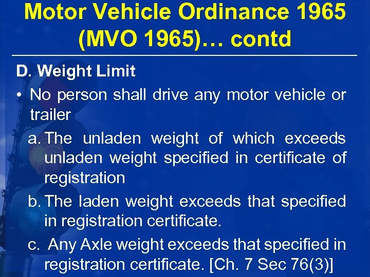 Motor Vehicle Ordinance 1965 (MVO 1965)… contd D. Weight Limit • No person shall