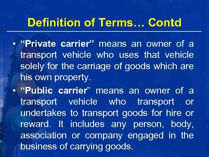 """Definition of Terms… Contd • """"Private carrier"""" means an owner of a transport vehicle"""