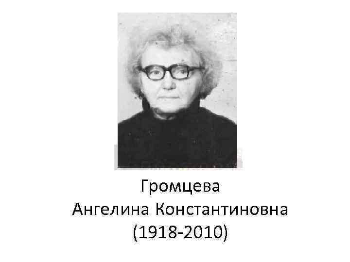 Громцева Ангелина Константиновна (1918 2010)