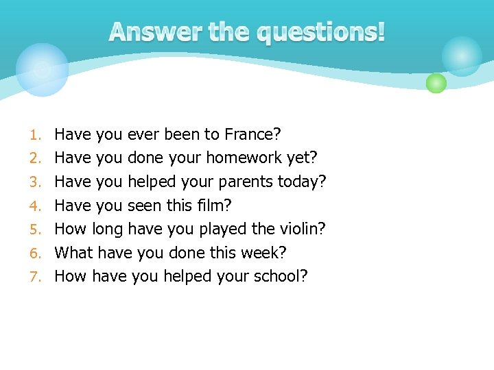 1. Have you ever been to France? 2. Have you done your homework yet?