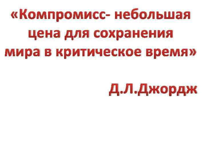 «Компромисс- небольшая цена для сохранения мира в критическое время» Д. Л. Джордж