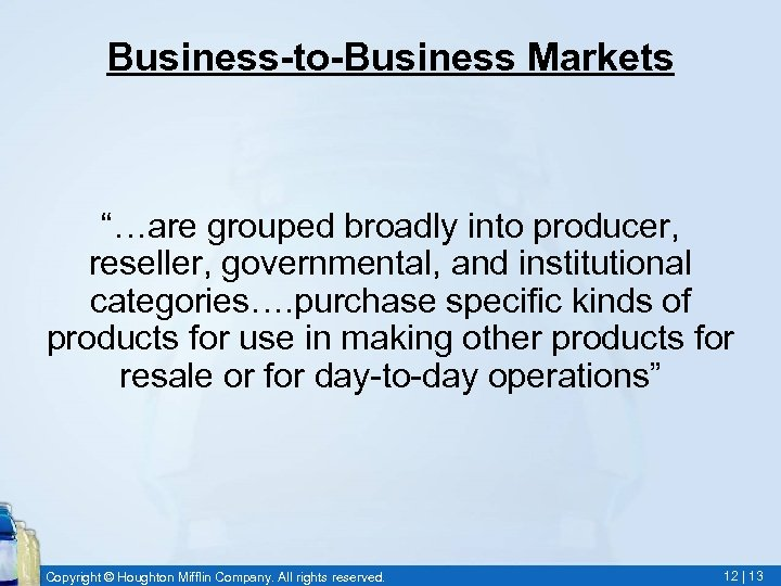 """Business-to-Business Markets """"…are grouped broadly into producer, reseller, governmental, and institutional categories…. purchase specific"""