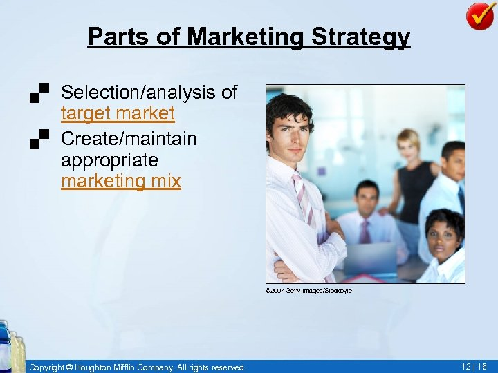 Parts of Marketing Strategy. Selection/analysis of target market. Create/maintain appropriate marketing mix © 2007