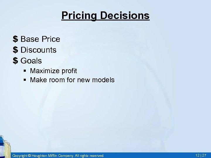 Pricing Decisions $ Base Price $ Discounts $ Goals § Maximize profit § Make