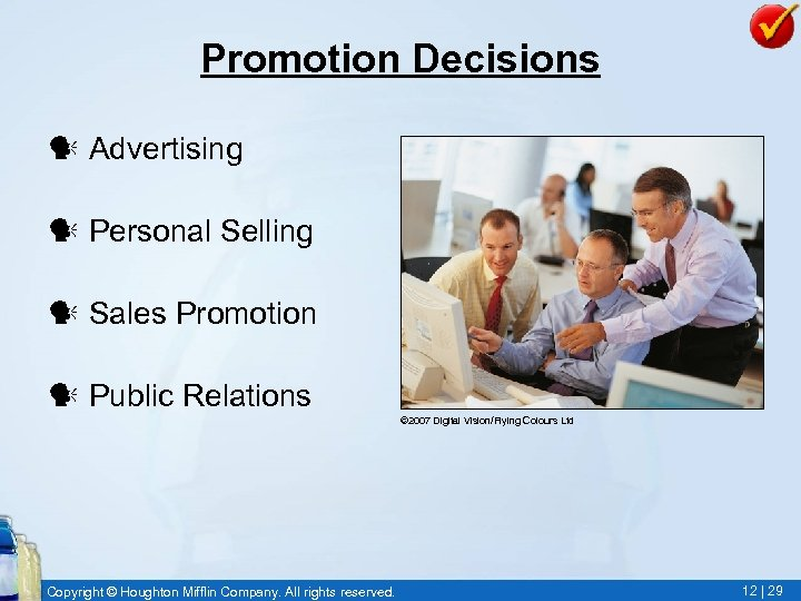 Promotion Decisions Advertising Personal Selling Sales Promotion Public Relations © 2007 Digital Vision/Flying Colours