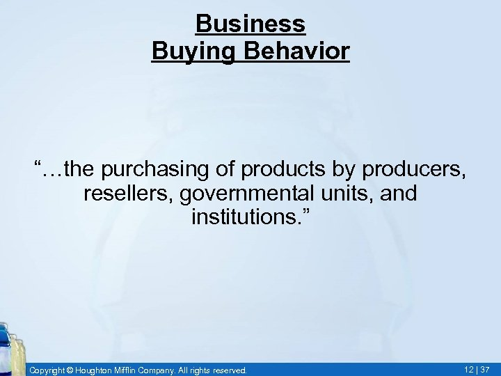 """Business Buying Behavior """"…the purchasing of products by producers, resellers, governmental units, and institutions."""