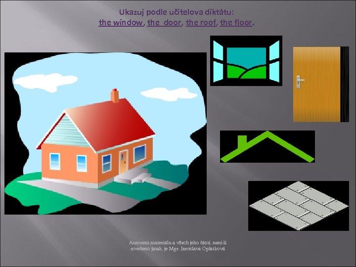Ukazuj podle učitelova diktátu: the window, the door, the roof, the floor. Autorem materiálu