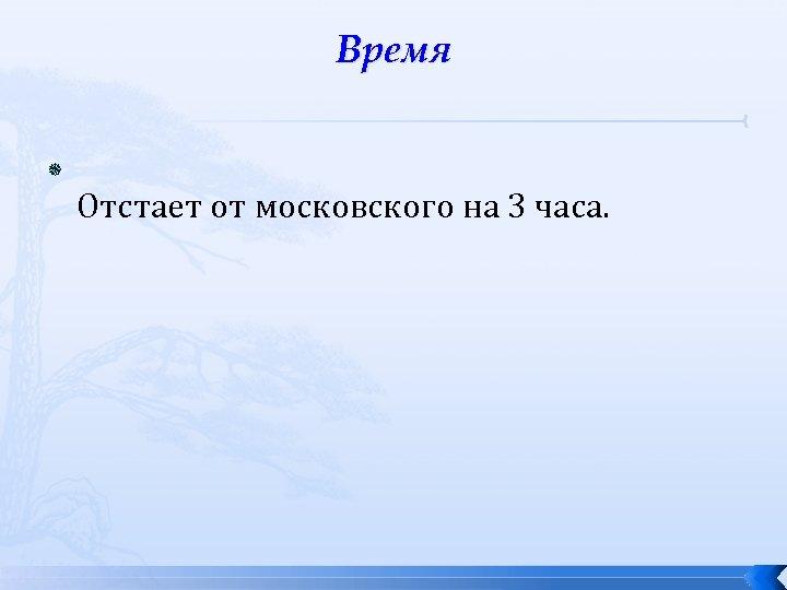 Время Отстает от московского на 3 часа.