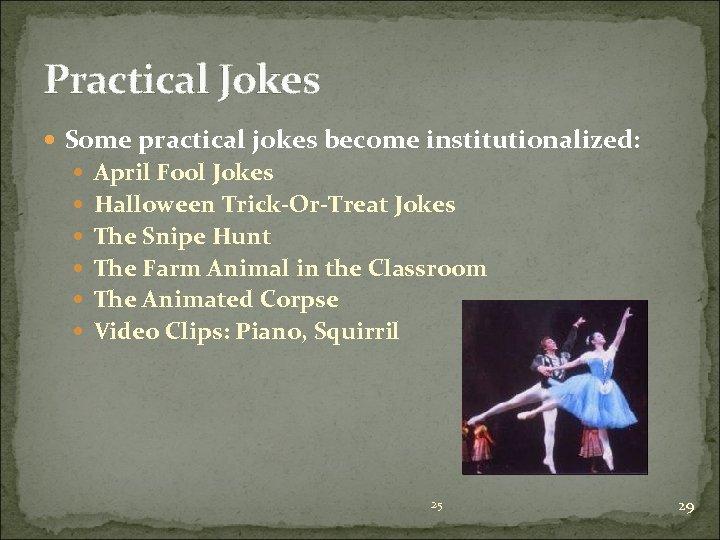 Practical Jokes Some practical jokes become institutionalized: April Fool Jokes Halloween Trick-Or-Treat Jokes The