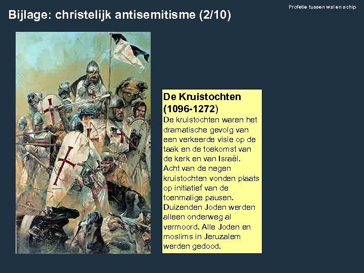 Bijlage: christelijk antisemitisme (2/10) De Kruistochten (1096 -1272) De kruistochten waren het dramatische gevolg