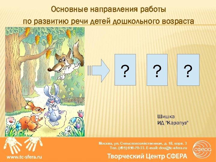 Основные направления работы по развитию речи детей дошкольного возраста ? ? ? Шишка ИД