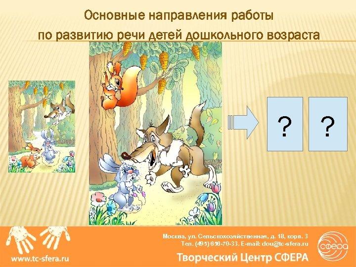 Основные направления работы по развитию речи детей дошкольного возраста ? ? Москва, ул. Сельскохозяйственная,