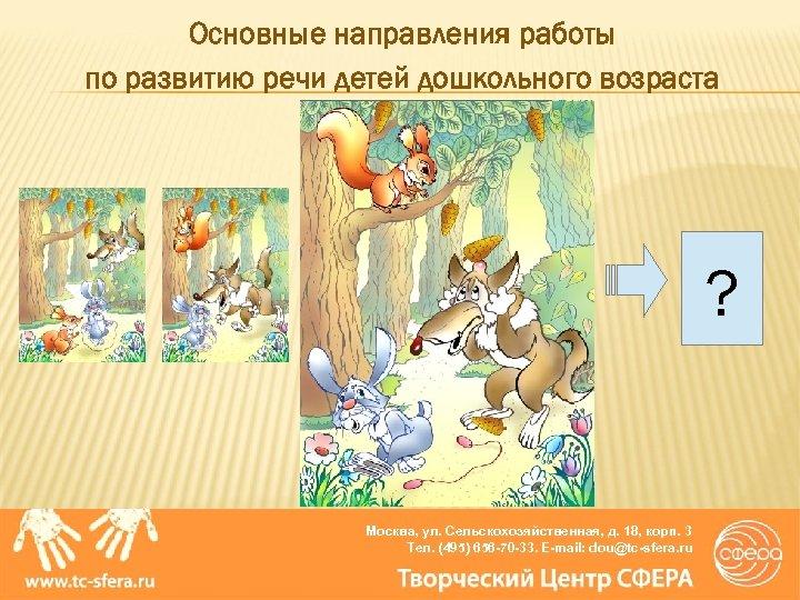 Основные направления работы по развитию речи детей дошкольного возраста ? Москва, ул. Сельскохозяйственная, д.