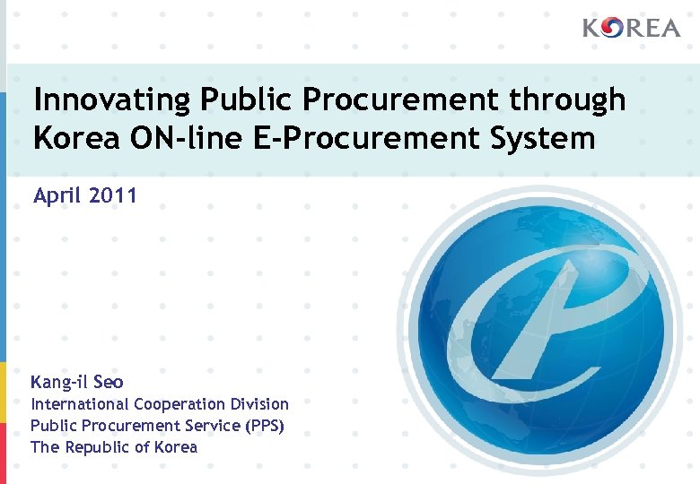 Innovating Public Procurement through Korea ON-line E-Procurement System April 2011 Kang-il Seo International Cooperation