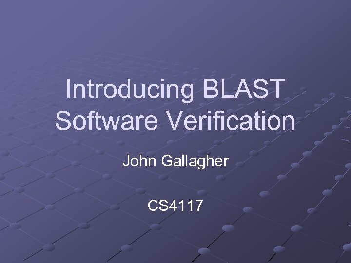 Introducing BLAST Software Verification John Gallagher CS 4117