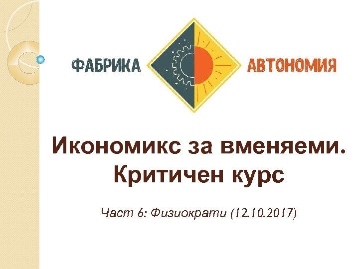 Икономикс за вменяеми. Критичен курс Част 6: Физиократи (12. 10. 2017)