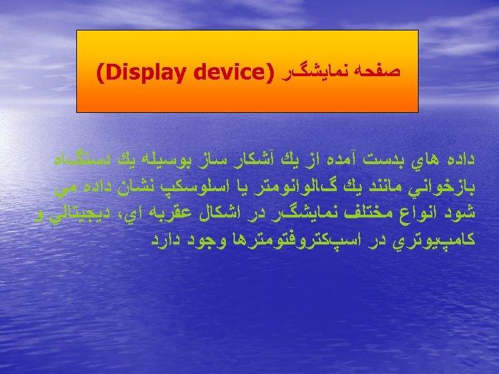 ﺻﻔﺤﻪ ﻧﻤﺎﻳﺸگﺮ ) (Display device ﺩﺍﺩﻩ ﻫﺎﻱ ﺑﺪﺳﺖ آﻤﺪﻩ ﺍﺯ ﻳﻚ آﺸﻜﺎﺭ ﺳﺎﺯ