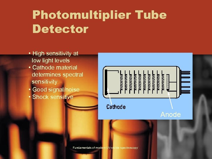 Photomultiplier Tube Detector • High sensitivity at low light levels • Cathode material determines