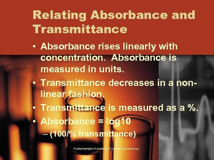 Relating Absorbance and Transmittance • Absorbance rises linearly with concentration. Absorbance is measured in