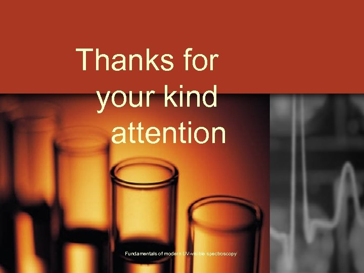 Thanks for your kind attention Fundamentals of modern UV-visible spectroscopy