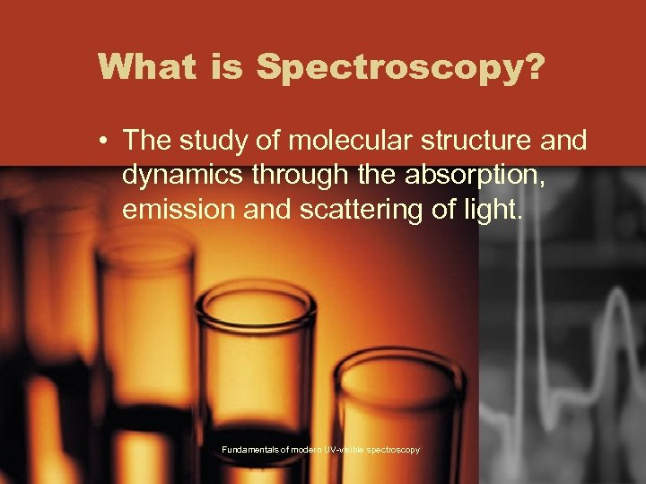 What is Spectroscopy? • The study of molecular structure and dynamics through the absorption,