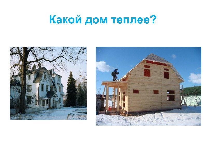 Какой дом теплее?