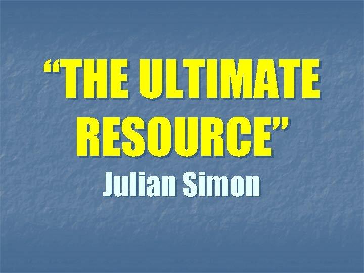 """THE ULTIMATE RESOURCE"" Julian Simon"