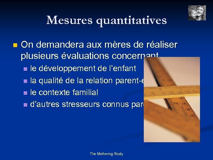 Mesures quantitatives n On demandera aux mères de réaliser plusieurs évaluations concernant le développement