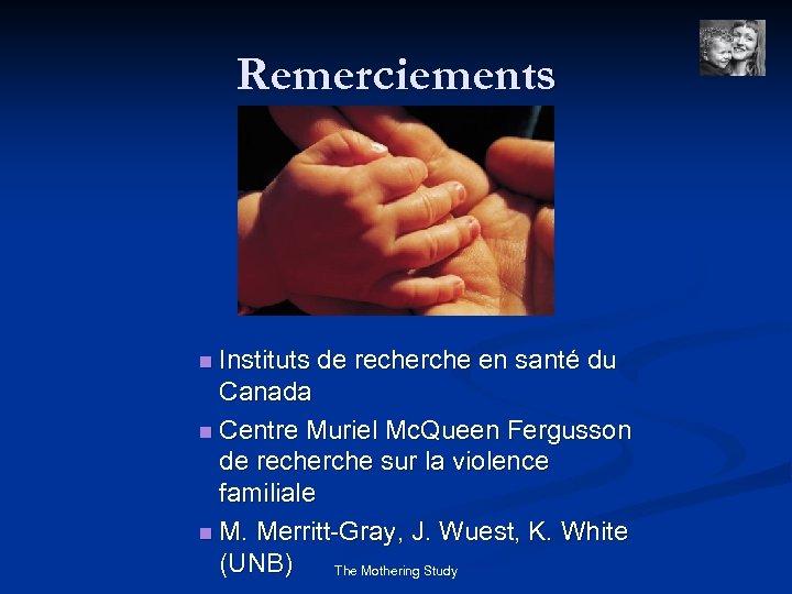 Remerciements n Instituts de recherche en santé du Canada n Centre Muriel Mc. Queen
