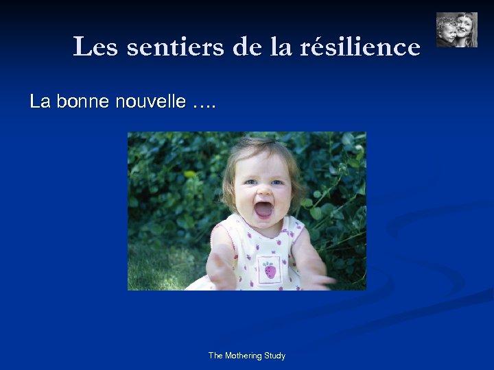 Les sentiers de la résilience La bonne nouvelle …. The Mothering Study