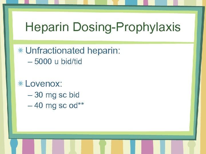 Heparin Dosing-Prophylaxis Unfractionated heparin: – 5000 u bid/tid Lovenox: – 30 mg sc bid