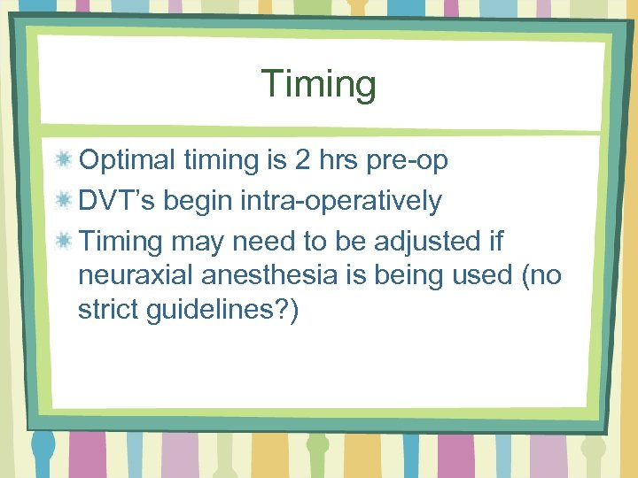 Timing Optimal timing is 2 hrs pre-op DVT's begin intra-operatively Timing may need to