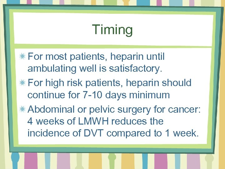 Timing For most patients, heparin until ambulating well is satisfactory. For high risk patients,