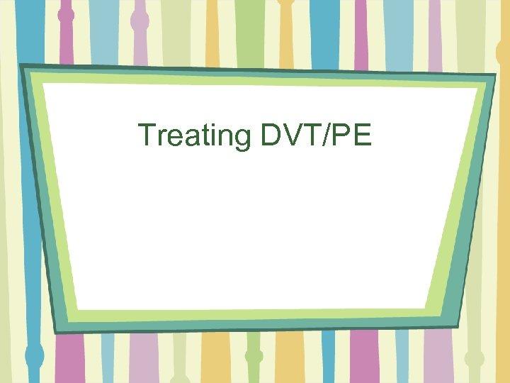 Treating DVT/PE