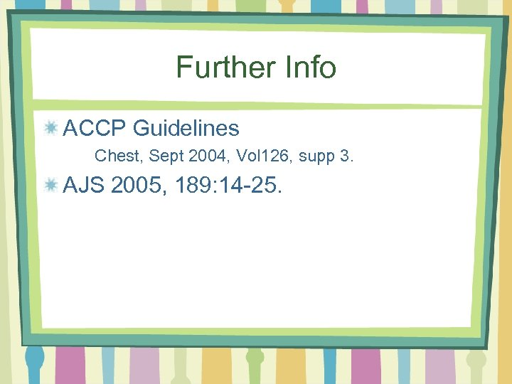 Further Info ACCP Guidelines Chest, Sept 2004, Vol 126, supp 3. AJS 2005, 189: