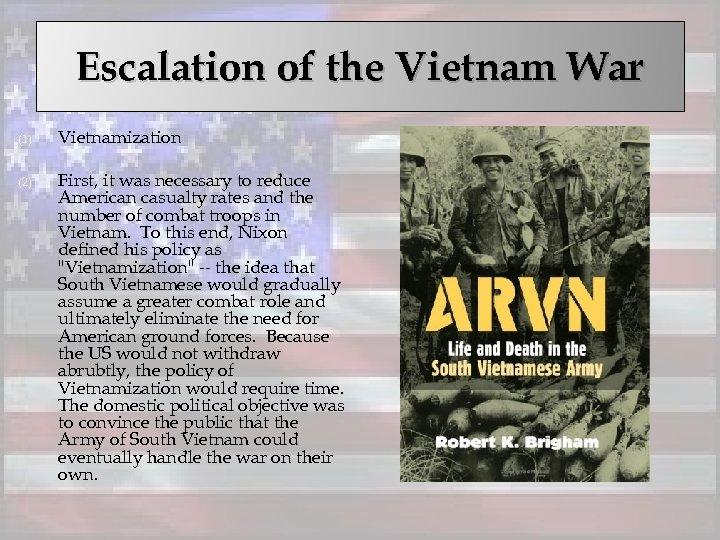 Escalation of the Vietnam War (1) Vietnamization (2) First, it was necessary to reduce