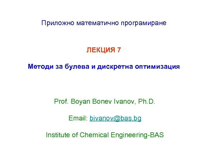 Приложно математично програмиране ЛЕКЦИЯ 7 Методи за булева и дискретна оптимизация Prof. Boyan Bonev