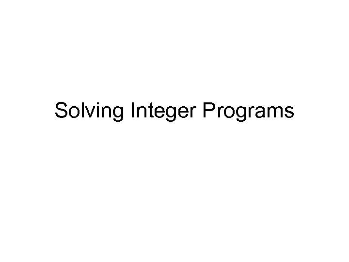Solving Integer Programs