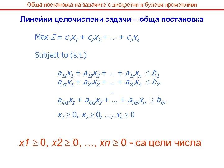Обща постановка на задачите с дискретни и булеви променливи Линейни целочислени задачи – обща