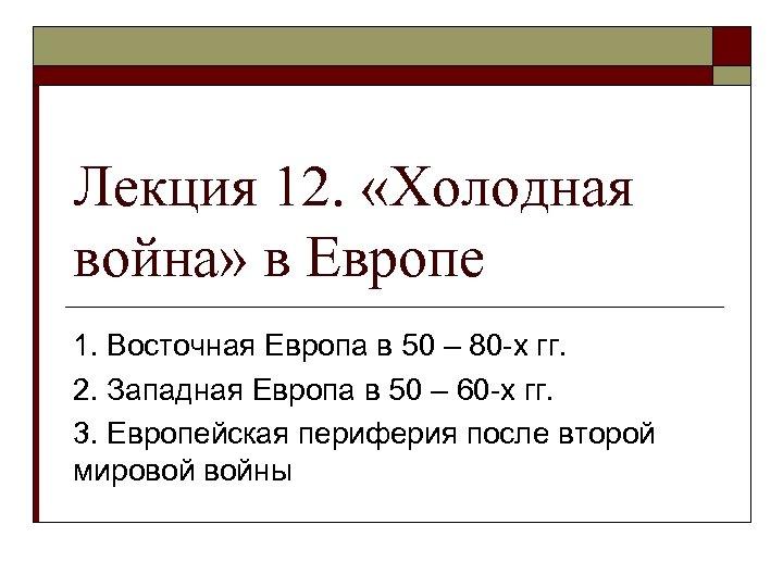 Лекция 12. «Холодная война» в Европе 1. Восточная Европа в 50 – 80 -х