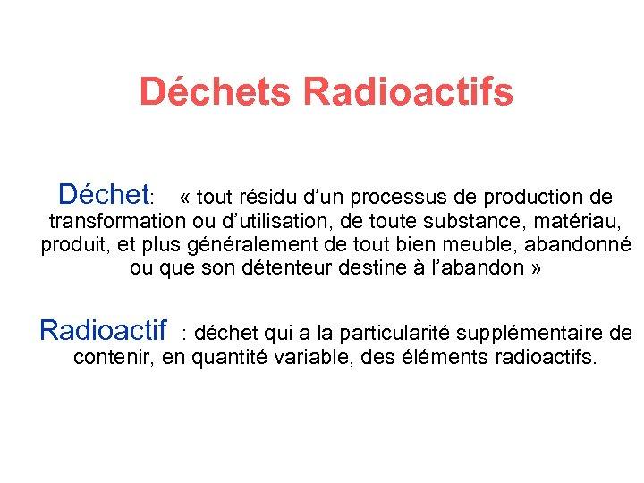 Déchets Radioactifs Déchet: « tout résidu d'un processus de production de transformation ou d'utilisation,