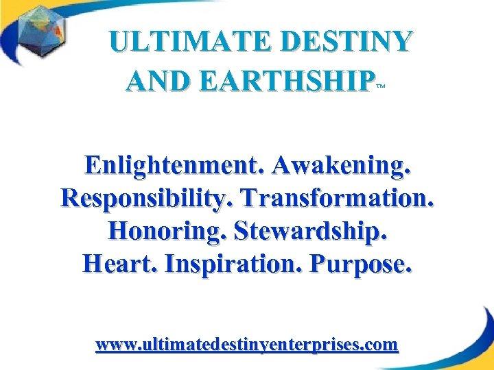 ULTIMATE DESTINY AND EARTHSHIP ™ Enlightenment. Awakening. Responsibility. Transformation. Honoring. Stewardship. Heart. Inspiration. Purpose.