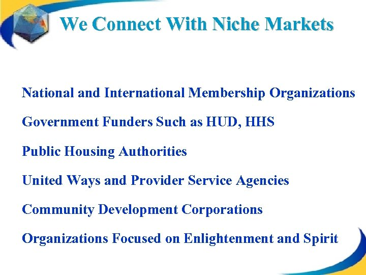 We Connect With Niche Markets National and International Membership Organizations Government Funders Such as