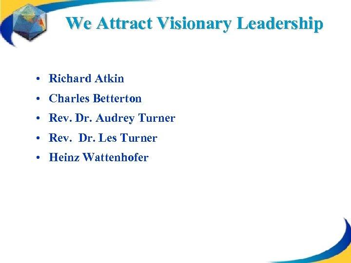 We Attract Visionary Leadership • Richard Atkin • Charles Betterton • Rev. Dr. Audrey